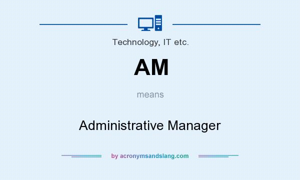 What does AM mean? It stands for Administrative Manager