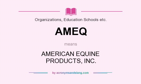 What does AMEQ mean? It stands for AMERICAN EQUINE PRODUCTS, INC.