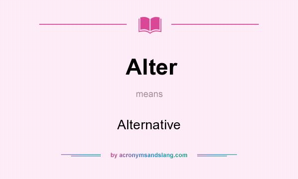 What does Alter mean? It stands for Alternative