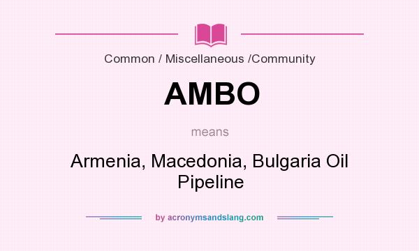 What does AMBO mean? It stands for Armenia, Macedonia, Bulgaria Oil Pipeline