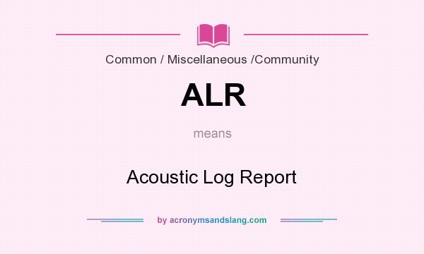 What does ALR mean? It stands for Acoustic Log Report