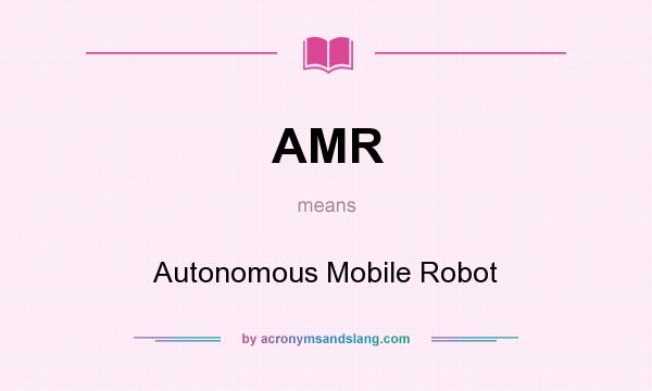 What does AMR mean? It stands for Autonomous Mobile Robot