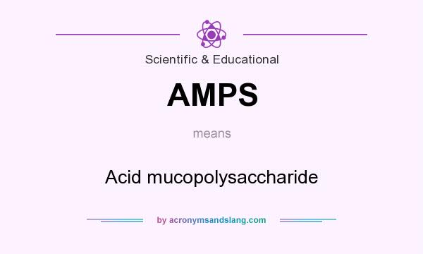 What does AMPS mean? It stands for Acid mucopolysaccharide