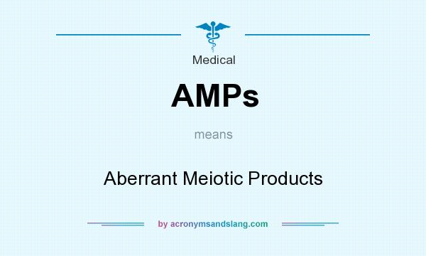 What does AMPs mean? It stands for Aberrant Meiotic Products