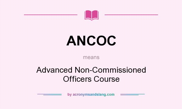 What does ANCOC mean? It stands for Advanced Non-Commissioned Officers Course