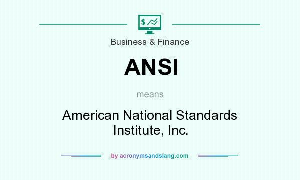 What does ANSI mean? It stands for American National Standards Institute, Inc.