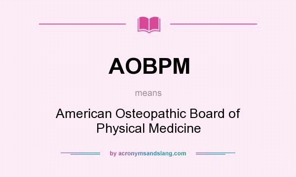 What does AOBPM mean? It stands for American Osteopathic Board of Physical Medicine