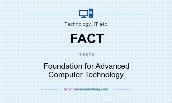 What does FACT mean? It stands for Foundation for Advanced Computer Technology