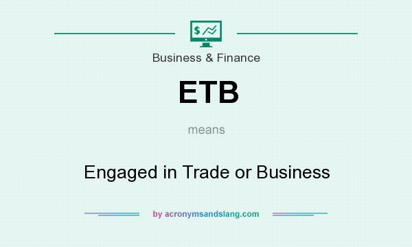 What does ETB mean? It stands for Engaged in Trade or Business