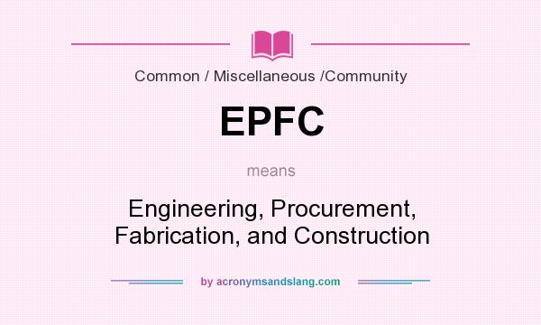 What does EPFC mean? It stands for Engineering, Procurement, Fabrication, and Construction