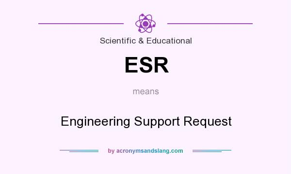 What does ESR mean? It stands for Engineering Support Request