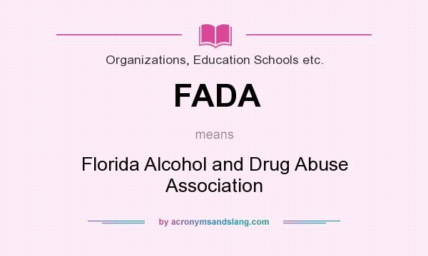 What does FADA mean? It stands for Florida Alcohol and Drug Abuse Association
