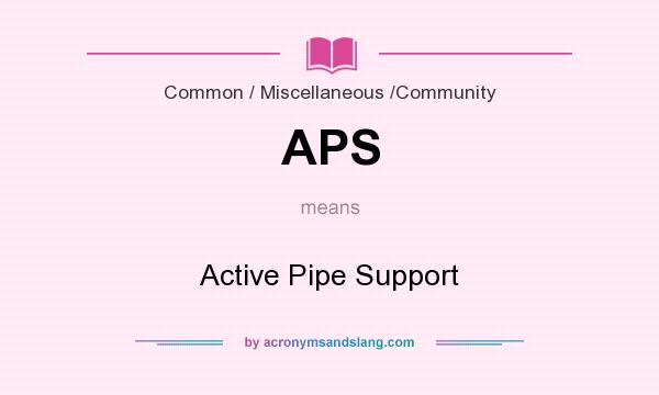 What does APS mean? It stands for Active Pipe Support