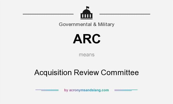 What does ARC mean? It stands for Acquisition Review Committee