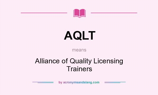 What does AQLT mean? It stands for Alliance of Quality Licensing Trainers