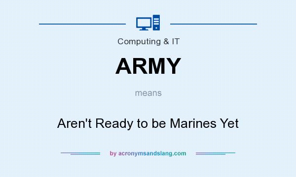 What does ARMY mean? It stands for Aren`t Ready to be Marines Yet