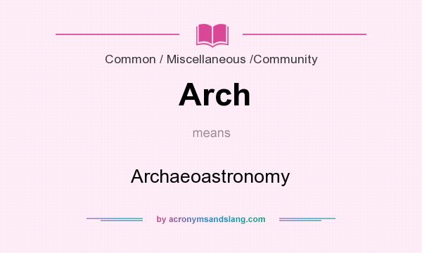 What does Arch mean? It stands for Archaeoastronomy
