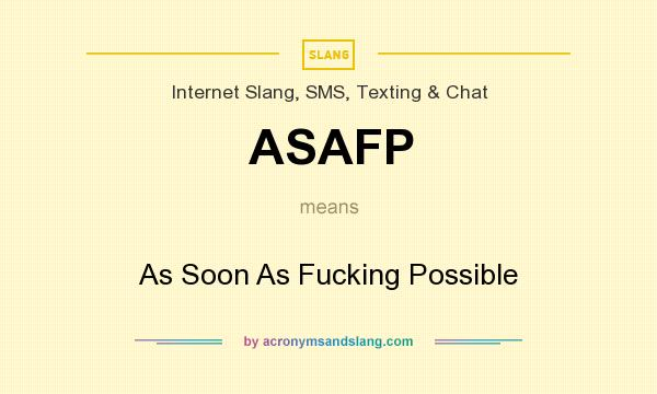 What does ASAFP mean? It stands for As Soon As Fucking Possible