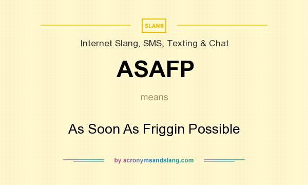What does ASAFP mean? It stands for As Soon As Friggin Possible