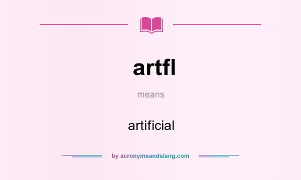 What does artfl mean? It stands for artificial