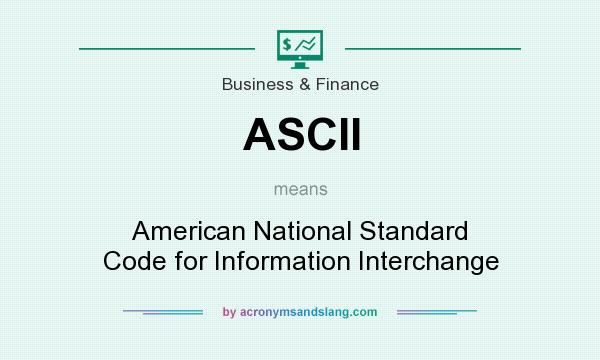 What does ASCII mean? It stands for American National Standard Code for Information Interchange
