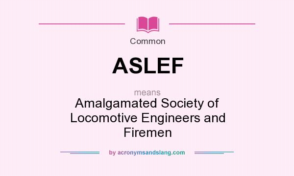 What does ASLEF mean? It stands for Amalgamated Society of Locomotive Engineers and Firemen