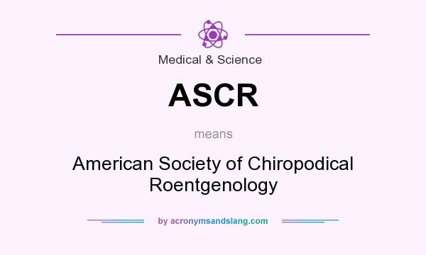 What does ASCR mean? It stands for American Society of Chiropodical Roentgenology