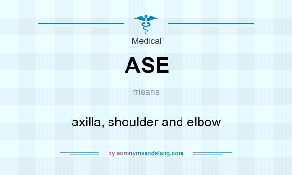What does ASE mean? It stands for axilla, shoulder and elbow