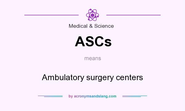 What does ASCs mean? It stands for Ambulatory surgery centers
