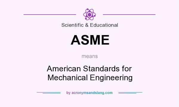 What does ASME mean? It stands for American Standards for Mechanical Engineering