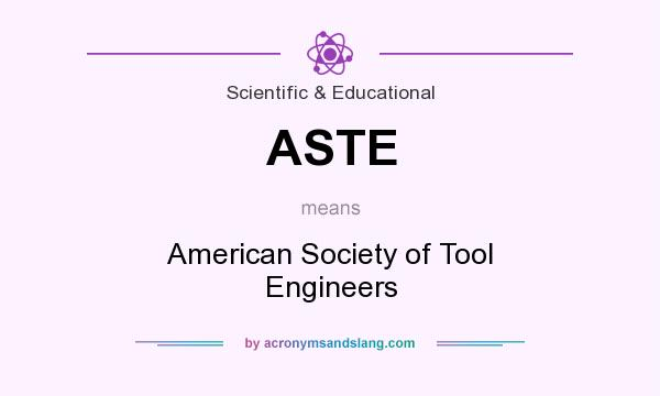 What does ASTE mean? It stands for American Society of Tool Engineers