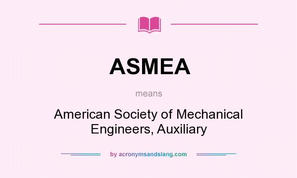 What does ASMEA mean? It stands for American Society of Mechanical Engineers, Auxiliary