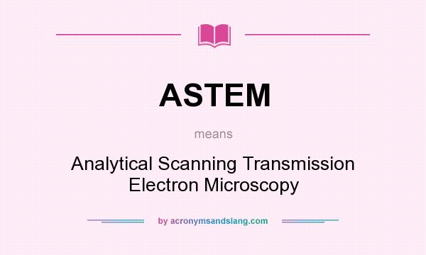 What does ASTEM mean? It stands for Analytical Scanning Transmission Electron Microscopy
