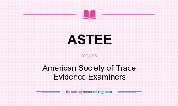 What does ASTEE mean? It stands for American Society of Trace Evidence Examiners