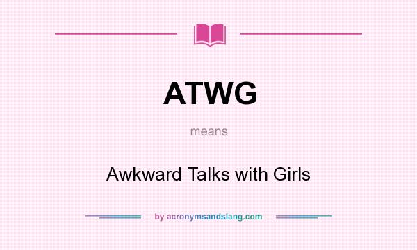 What does ATWG mean? It stands for Awkward Talks with Girls