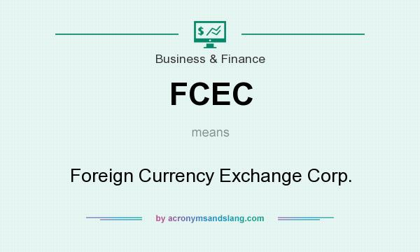 What does FCEC mean? It stands for Foreign Currency Exchange Corp.