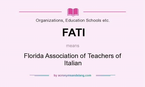 What does FATI mean? It stands for Florida Association of Teachers of Italian