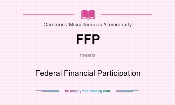 What does FFP mean? It stands for Federal Financial Participation