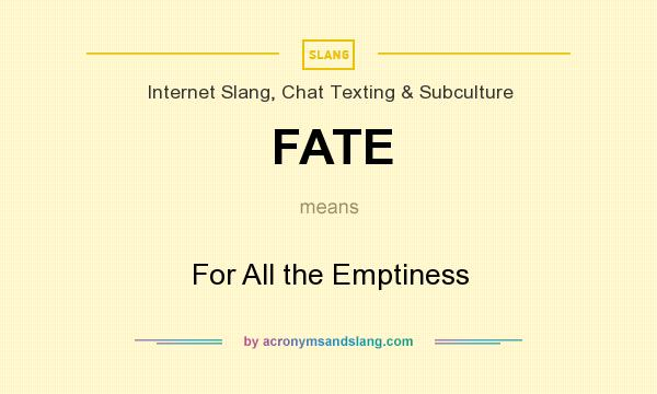 What does FATE mean? It stands for For All the Emptiness