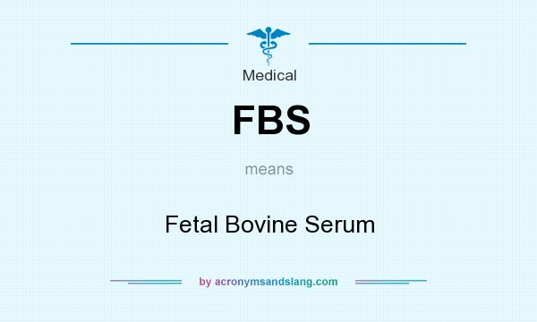 What does FBS mean? It stands for Fetal Bovine Serum