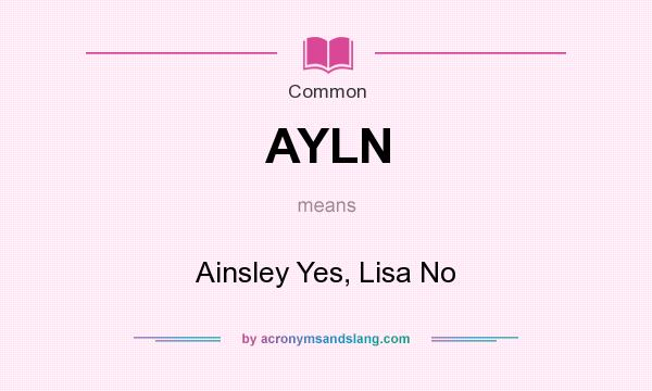 What does AYLN mean? It stands for Ainsley Yes, Lisa No