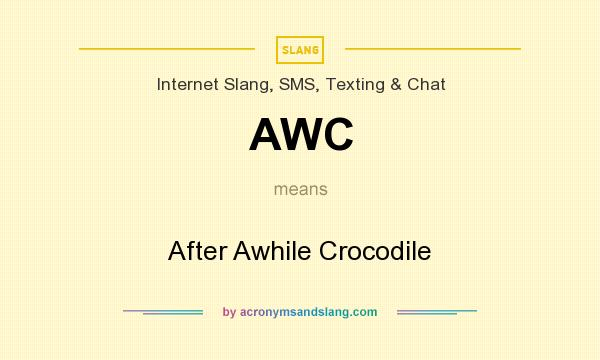 What does AWC mean? It stands for After Awhile Crocodile