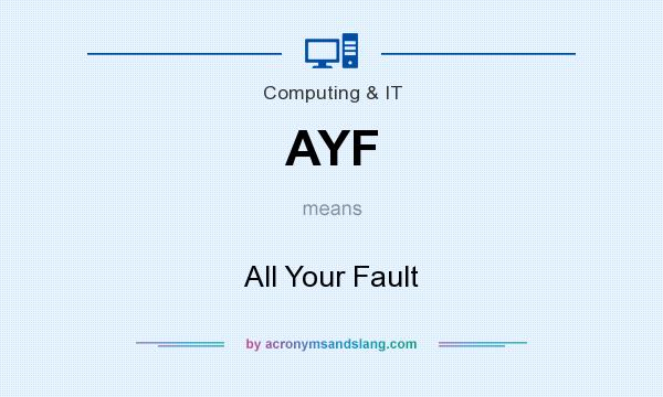 What does AYF mean? It stands for All Your Fault