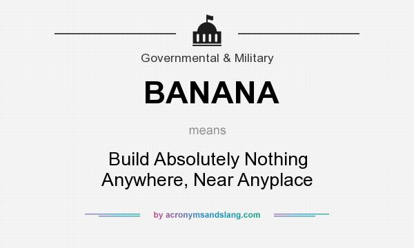 What does BANANA mean? It stands for Build Absolutely Nothing Anywhere, Near Anyplace