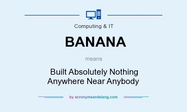 What does BANANA mean? It stands for Built Absolutely Nothing Anywhere Near Anybody