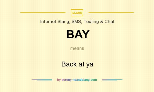 What does BAY mean? It stands for Back at ya