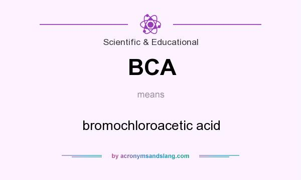 What does BCA mean? It stands for bromochloroacetic acid
