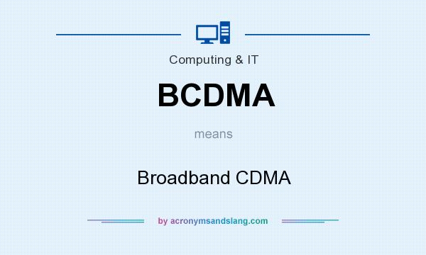 What does BCDMA mean? It stands for Broadband CDMA