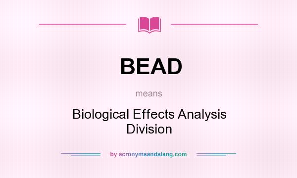 What does BEAD mean? It stands for Biological Effects Analysis Division