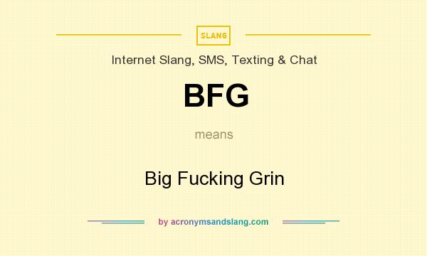What does BFG mean? It stands for Big Fucking Grin